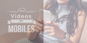 How to make videos more mobile friendly to gain more viewers